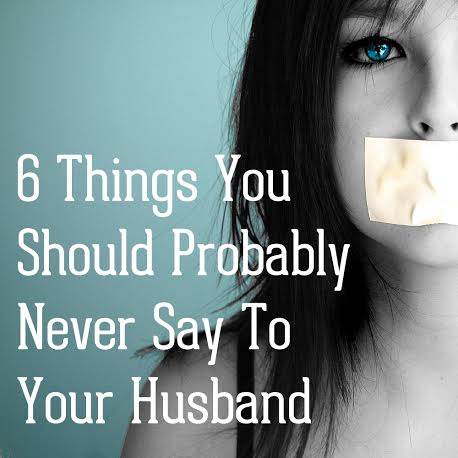 6 things you should never say to your husband; blog.wonwithoutwords.com